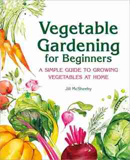 Vegetable Gardening For Beginners: A Simple Guide To Growing Vegetables At Home by Jill Mcsheehy