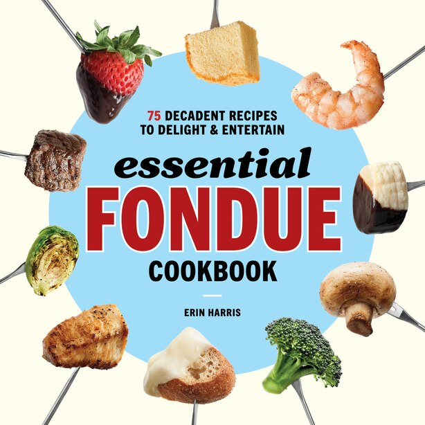 Essential Fondue Cookbook: 75 Decadent Recipes To Delight And Entertain by Erin Harris