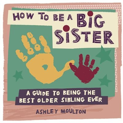 How To Be A Big Sister: A Guide To Being The Best Older Sibling Ever by Ashley Moulton