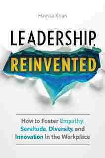Leadership, Reinvented: How To Foster Empathy, Servitude, Diversity, And Innovation In The Workplace by Hamza Khan