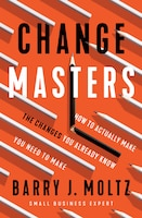 Changemasters: How To Make The Changes You Already Know You Need To Make