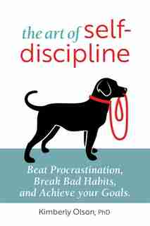The Art Of Self-discipline: Beat Procrastination, Break Bad Habits, And Achieve Your Goals by Kimberly Olson