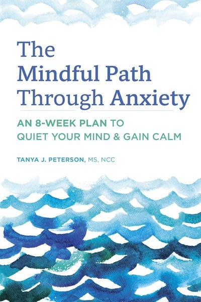 The Mindful Path Through Anxiety: An 8-week Plan To Quiet Your Mind & Gain Calm by Tanya J. Peterson