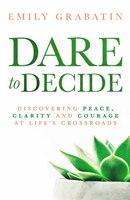 Dare To Decide: Discovering Peace, Clarity And Courage At Life's Crossroads