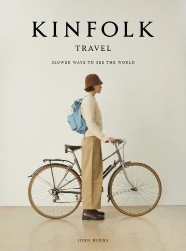 Kinfolk Travel: Slower Ways To See The World by John Burns