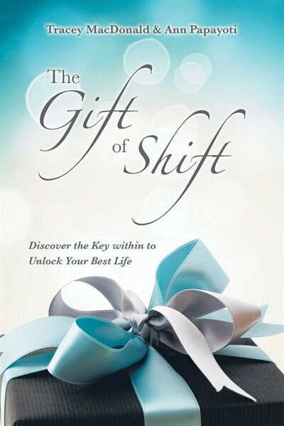 The Gift Of Shift: Discover The Key Within To Unlock Your Best Life by Tracey MacDonald