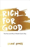 Rich For Good: The How And Why Of Wealth God's Way