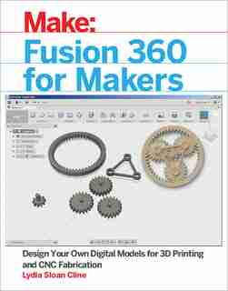 Fusion 360 For Makers: Design Your Own Digital Models For 3d Printing And Cnc Fabrication by Lydia Sloan Cline