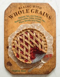 Baking with Whole Grains: Recipes, Tips, and Tricks for Baking Cookies, Cakes, Scones, Pies, Pizza…