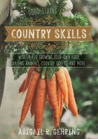 The Good Living Guide to Country Skills: Wisdom for Growing Your Own Food, Raising Animals, Canning…