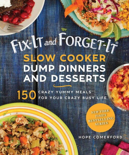 Fix-it And Forget-it Slow Cooker Dump Dinners And Desserts: 150 Crazy Yummy Meals For Your Crazy Busy Life by Hope Comerford