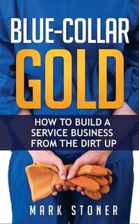 Blue-Collar Gold: How to Build a Service Business from the Dirt Up