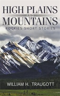 High Plains and Mountains: Rockies Short Stories by William H. Traugott