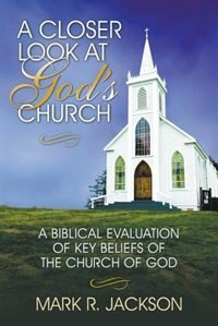 A Closer Look at God's Church: A Biblical Evaluation of Key Beliefs of the Church of God