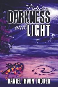 Between Darkness and Light by Daniel Irwin Tucker