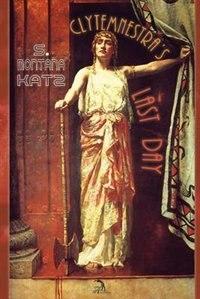 Clytemnestra's Last Day: A Novel by S. Montana Katz