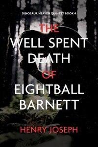 The Well Spent Death Of Eightball Barnett by Henry Joseph