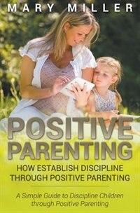 Positive Parenting: How Establish Discipline through Positive Parenting: A Simple Guide to…