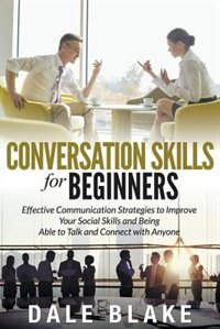 Conversation Skills For Beginners: Effective Communication Strategies to Improve Your Social Skills and Being Able to Talk and Connect de Dale Blake