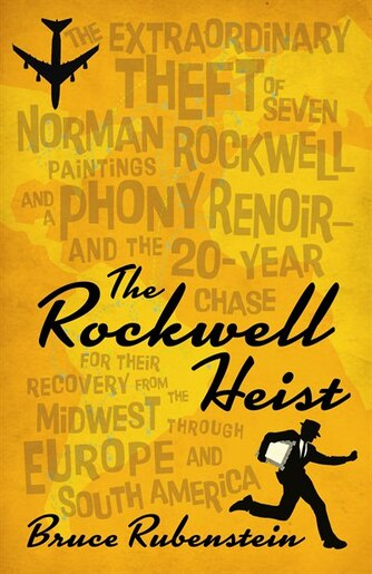 The Rockwell Heist: The Extraordinary Theft Of Seven Norman Rockwell Paintings And A Phony Renoir-and The 20-year Chase by Bruce Rubenstein
