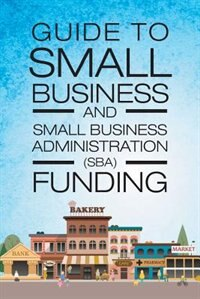 Guide to Small Business and Small Business Administration (SBA) Funding by Mark A Woodard