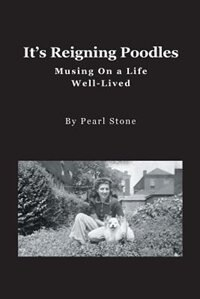 It's Reigning Poodles: Musing On a Life Well Lived by Pearl Stone