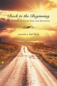 Back To The Beginning-My Journey of Faith, Pain and Blessings by Lauretta L. Hall Thrist