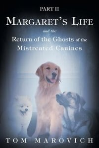 Part Two Margaret's Life and the Return of the Ghosts of the Mistreated Canines by Tom Marovich