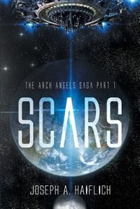 SCARS: The Arch Angels Saga Part 1 by Joseph A. Haiflich