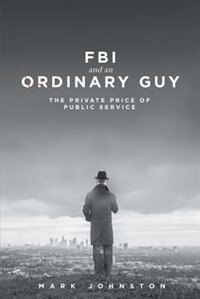 FBI & an Ordinary Guy - The Private Price of Public Service by Mark Johnston