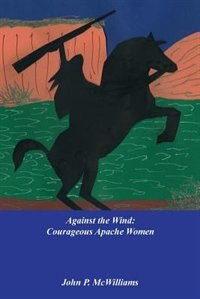 Against The Wind: Courageous Apache Women by John P McWilliams