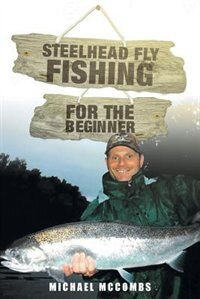 Steelhead Fly-Fishing for the Beginner by Michael M McCombs