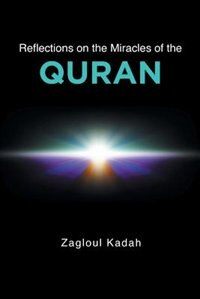Reflections on the Miracles of the QURAN by Zagloul Kadah