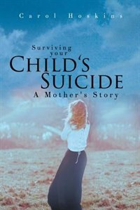 Surviving your Child's Suicide: A Mother's Story by Carol Hoskins