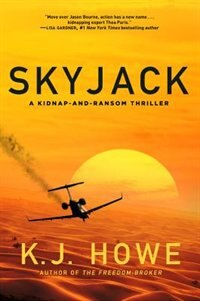 Skyjack: A Full-throttle Hijacking Thriller That Never Slows Down: A Kidnap-and-ransom Thriller by K.j. Howe