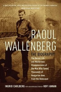 Raoul Wallenberg: The Heroic Life And Mysterious Disappearance Of The Man Who Saved Thousands Of Hungarian Jews From by Ingrid Carlberg