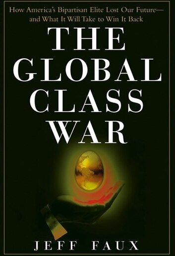 The Global Class War: How America's Bipartisan Elite Lost Our Future - And What It Will Take To Win It Back by Jeff Faux