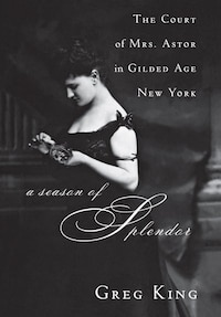 A Season Of Splendor: The Court Of Mrs. Astor In Gilded Age New York