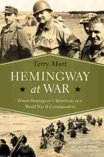 Hemingway At War: Ernest Hemingway's Adventures As A World War Ii Correspondent by Terry Mort