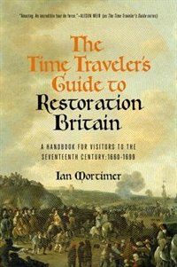 The Time Traveler's Guide To Restoration England: A Handbook For Visitors To The Seventeenth…
