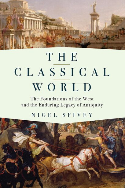 The Classical World: The Foundations Of The West And The Enduring Legacy Of Antiquity by Nigel Spivey
