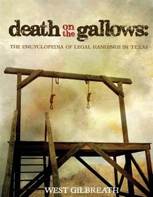 Death on the Gallows: The Encyclopedia of Legal Hangings in Texas by West  C. Gilbreath