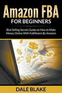 Amazon FBA For Beginners: Best Selling Secrets Guide on How to Make Money Online With Fulfillment By Amazon de Dale Blake