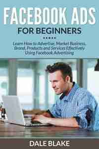 Facebook Ads For Beginners: Learn How to Advertise, Market Business, Brand, Products and Services Effectively Using Facebook Ad de Dale Blake