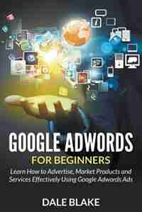 Google Adwords For Beginners: Learn How to Advertise, Market Products and Services Effectively Using Google Adwords Ads de Dale Blake