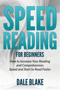 Speed Reading For Beginners: How to Increase Your Reading and Comprehension Speed and Start to Read Faster de Dale Blake