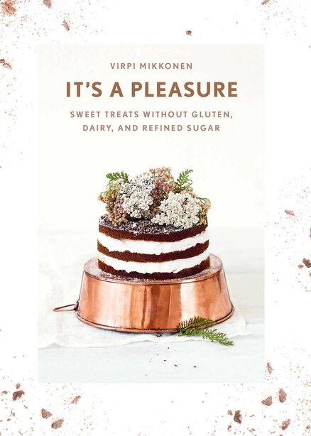 It's a Pleasure: Sweet Treats without Gluten, Dairy, and Refined Sugar by Virpi Mikkonen