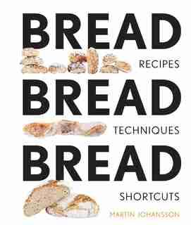 Bread Bread Bread: Recipes, Advice & Shortcuts by Martin Johansson