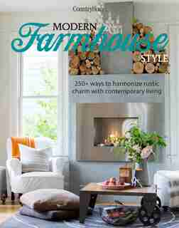 Modern Farmhouse Style: 250+ Ways to Harmonize Rustic Charm with Contemporary Living by Country Home