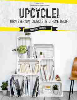 Upcycle!: Turn Everyday Objects Into Home Decor by Sonia Lucano